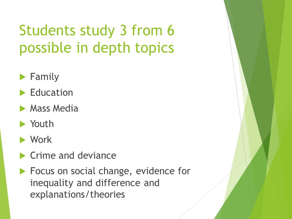 Students study 3 from 6 possible in depth topics  Family  Education  Mass Media  Youth  Work  Crime and deviance  Focus on social change, evidence for inequality and difference and explanations/theories