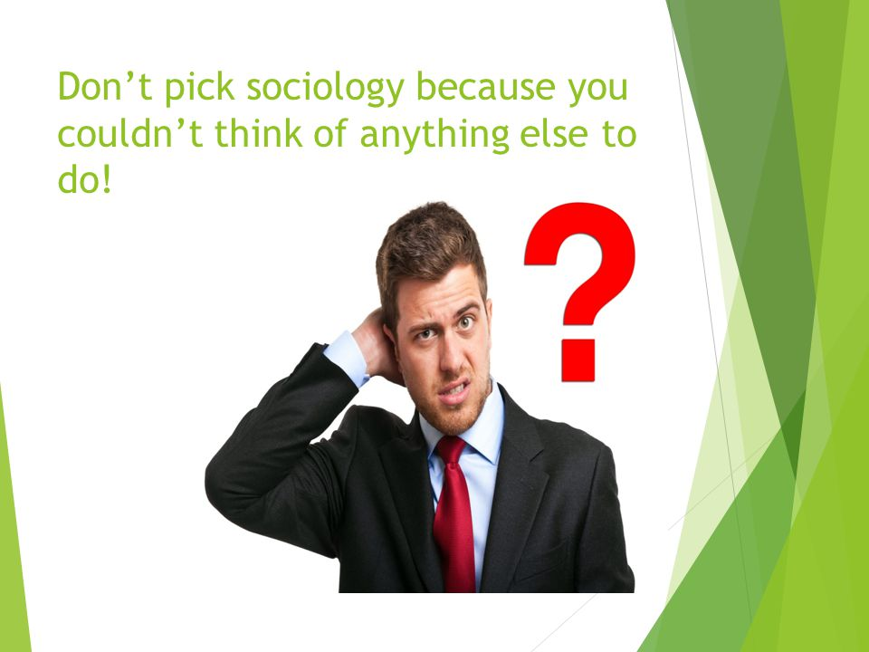 Don't pick sociology because you couldn't think of anything else to do!
