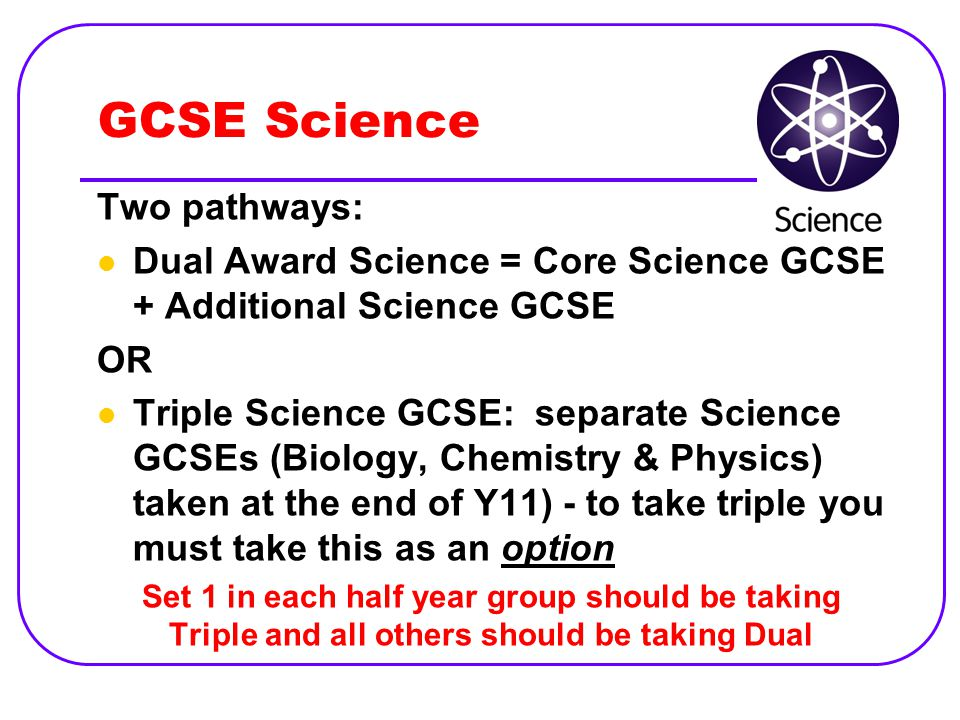 GCSE Science Two pathways: Dual Award Science = Core Science GCSE + Additional Science GCSE OR Triple Science GCSE: separate Science GCSEs (Biology, Chemistry & Physics) taken at the end of Y11) - to take triple you must take this as an option Set 1 in each half year group should be taking Triple and all others should be taking Dual