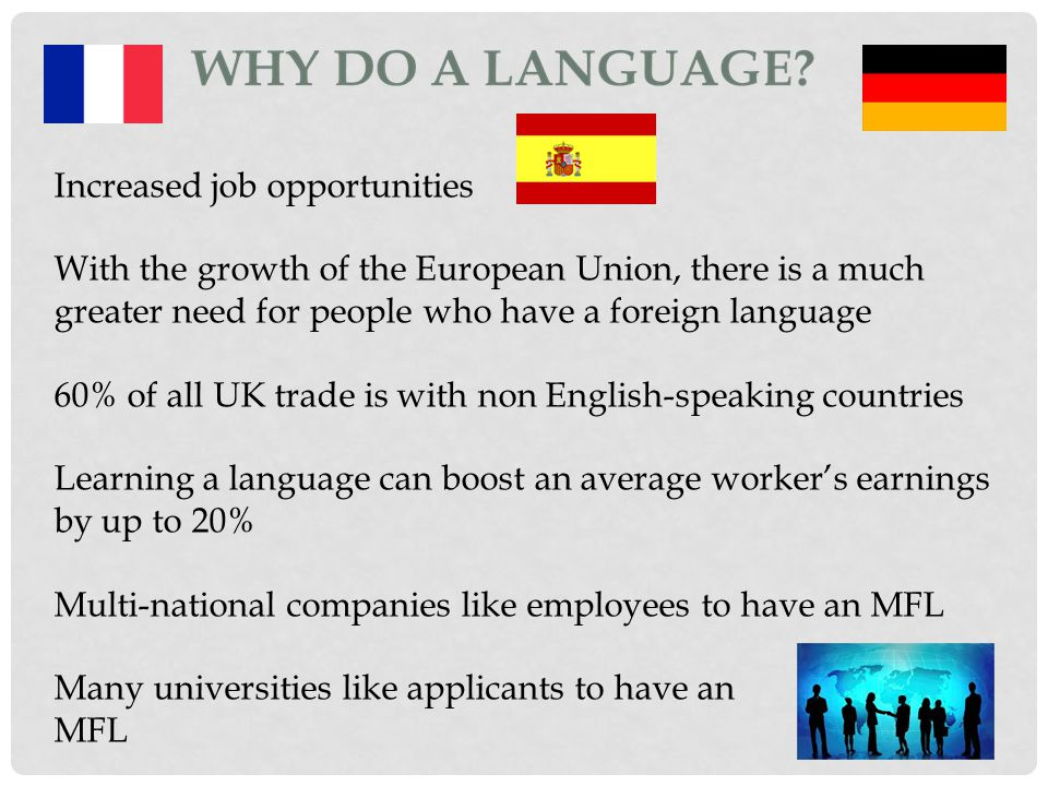 Increased job opportunities With the growth of the European Union, there is a much greater need for people who have a foreign language 60% of all UK trade is with non English-speaking countries Learning a language can boost an average worker's earnings by up to 20% Multi-national companies like employees to have an MFL Many universities like applicants to have an MFL