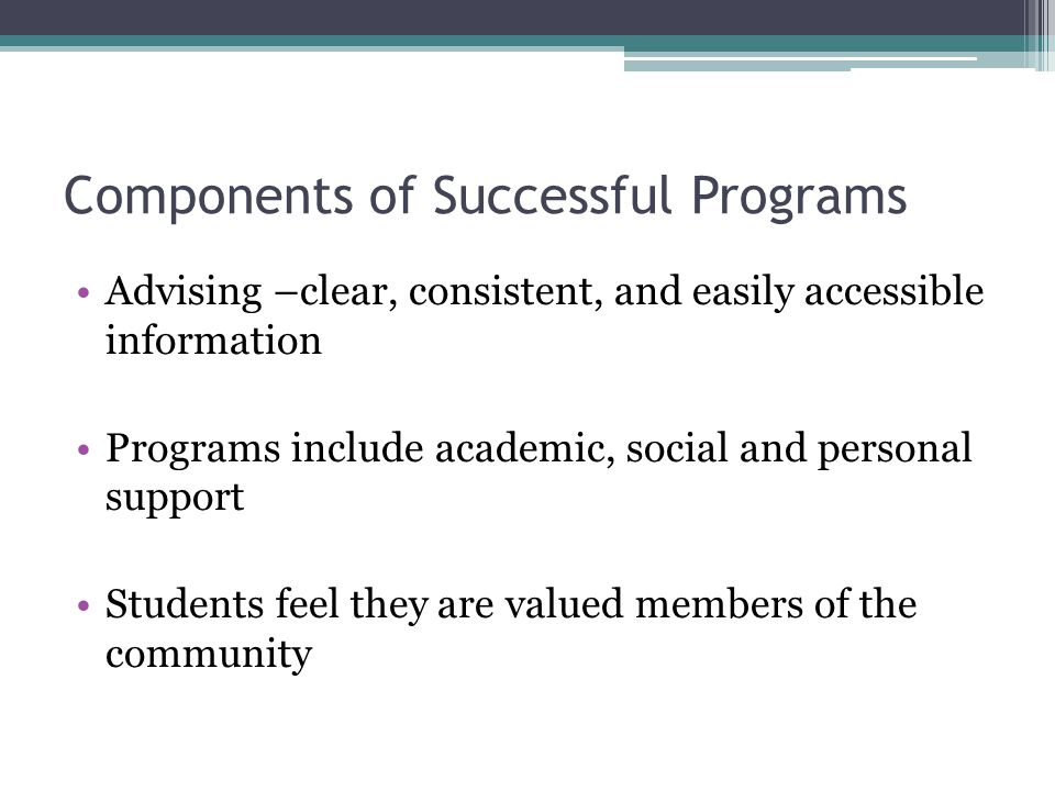 Components of Successful Programs Advising –clear, consistent, and easily accessible information Programs include academic, social and personal support Students feel they are valued members of the community