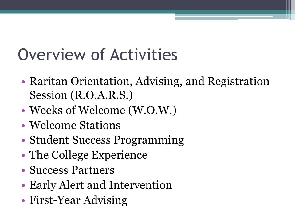 Overview of Activities Raritan Orientation, Advising, and Registration Session (R.O.A.R.S.) Weeks of Welcome (W.O.W.) Welcome Stations Student Success Programming The College Experience Success Partners Early Alert and Intervention First-Year Advising