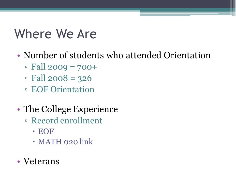 Where We Are Number of students who attended Orientation ▫Fall 2009 = 700+ ▫Fall 2008 = 326 ▫EOF Orientation The College Experience ▫Record enrollment  EOF  MATH 020 link Veterans