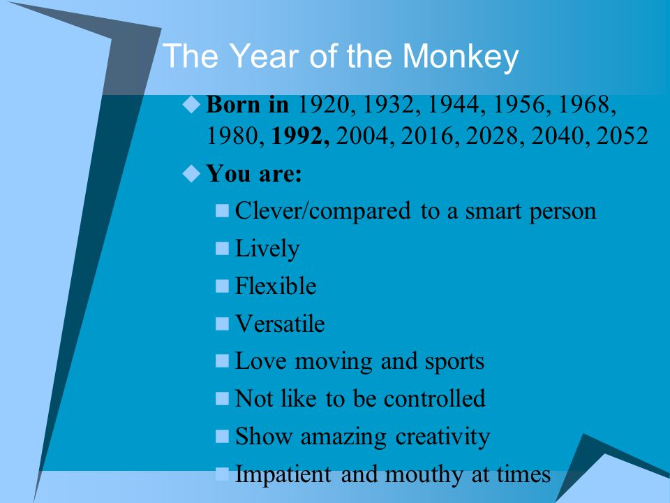 The Year of the Monkey  Born in 1920, 1932, 1944, 1956, 1968, 1980, 1992, 2004, 2016, 2028, 2040, 2052  You are: Clever/compared to a smart person Lively Flexible Versatile Love moving and sports Not like to be controlled Show amazing creativity Impatient and mouthy at times