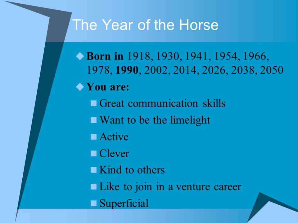 The Year of the Horse  Born in 1918, 1930, 1941, 1954, 1966, 1978, 1990, 2002, 2014, 2026, 2038, 2050  You are: Great communication skills Want to be the limelight Active Clever Kind to others Like to join in a venture career Superficial