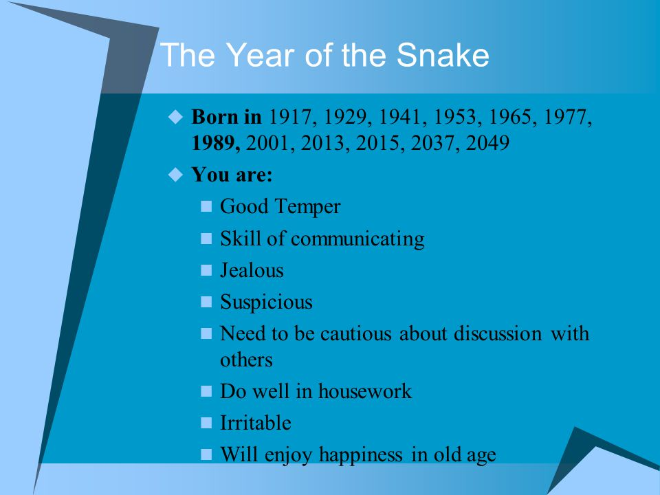 The Year of the Snake  Born in 1917, 1929, 1941, 1953, 1965, 1977, 1989, 2001, 2013, 2015, 2037, 2049  You are: Good Temper Skill of communicating Jealous Suspicious Need to be cautious about discussion with others Do well in housework Irritable Will enjoy happiness in old age