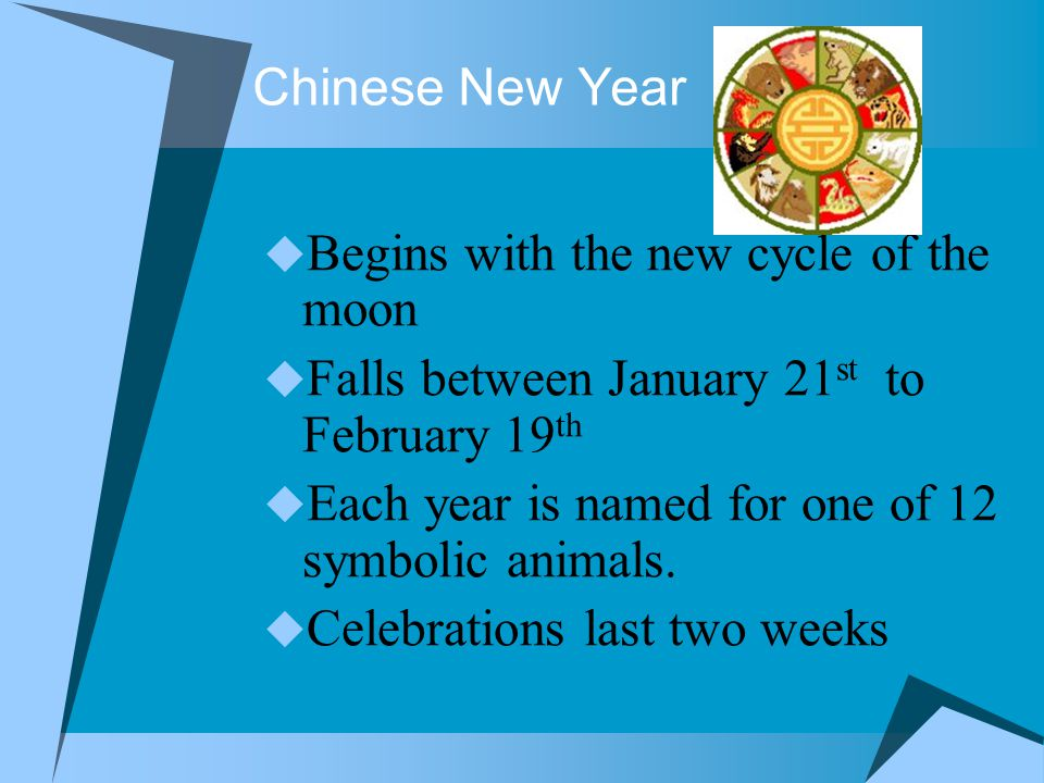 Chinese New Year  Begins with the new cycle of the moon  Falls between January 21 st to February 19 th  Each year is named for one of 12 symbolic animals.