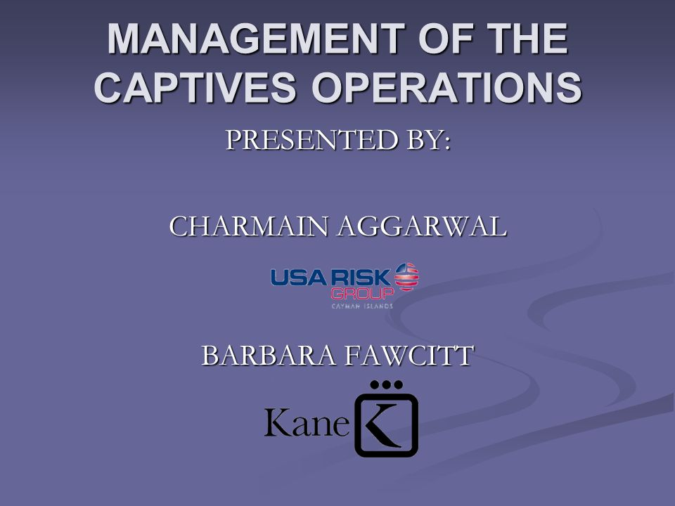 MANAGEMENT OF THE CAPTIVES OPERATIONS PRESENTED BY: CHARMAIN AGGARWAL BARBARA FAWCITT