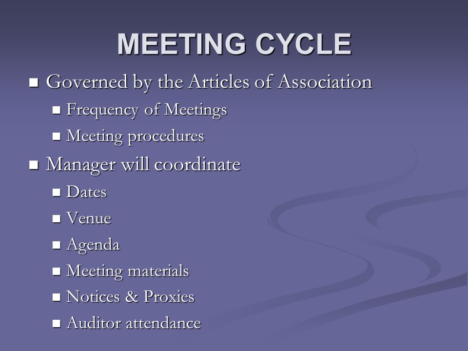 MEETING CYCLE Governed by the Articles of Association Governed by the Articles of Association Frequency of Meetings Frequency of Meetings Meeting procedures Meeting procedures Manager will coordinate Manager will coordinate Dates Dates Venue Venue Agenda Agenda Meeting materials Meeting materials Notices & Proxies Notices & Proxies Auditor attendance Auditor attendance
