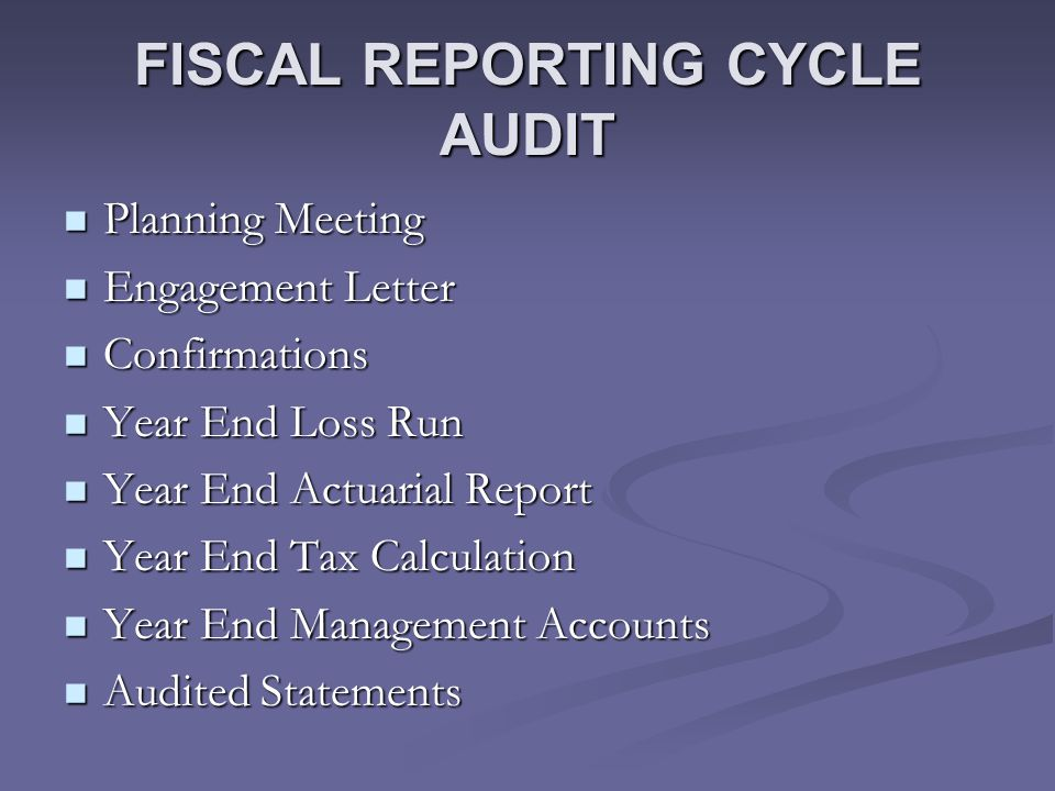 FISCAL REPORTING CYCLE AUDIT Planning Meeting Planning Meeting Engagement Letter Engagement Letter Confirmations Confirmations Year End Loss Run Year End Loss Run Year End Actuarial Report Year End Actuarial Report Year End Tax Calculation Year End Tax Calculation Year End Management Accounts Year End Management Accounts Audited Statements Audited Statements