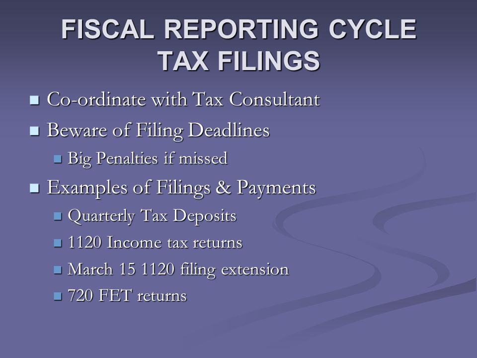 FISCAL REPORTING CYCLE TAX FILINGS Co-ordinate with Tax Consultant Co-ordinate with Tax Consultant Beware of Filing Deadlines Beware of Filing Deadlines Big Penalties if missed Big Penalties if missed Examples of Filings & Payments Examples of Filings & Payments Quarterly Tax Deposits Quarterly Tax Deposits 1120 Income tax returns 1120 Income tax returns March 15 1120 filing extension March 15 1120 filing extension 720 FET returns 720 FET returns