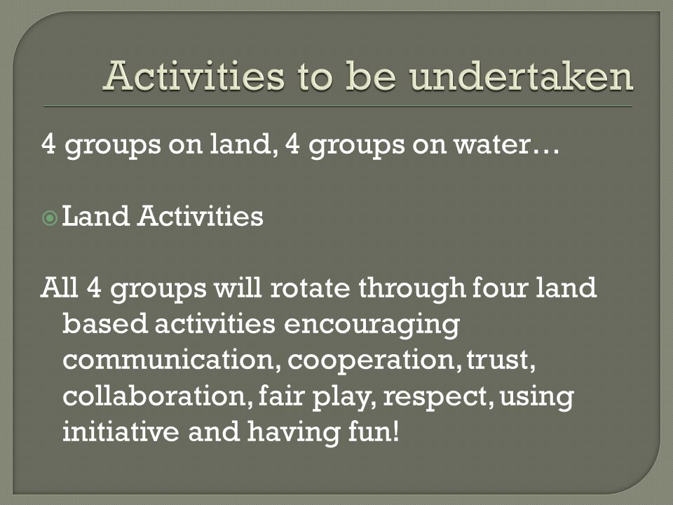 4 groups on land, 4 groups on water…  Land Activities All 4 groups will rotate through four land based activities encouraging communication, cooperation, trust, collaboration, fair play, respect, using initiative and having fun!
