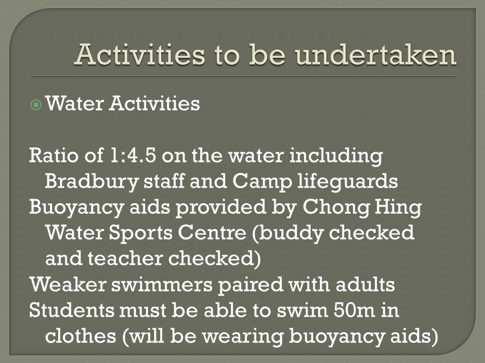  Water Activities Ratio of 1:4.5 on the water including Bradbury staff and Camp lifeguards Buoyancy aids provided by Chong Hing Water Sports Centre (buddy checked and teacher checked) Weaker swimmers paired with adults Students must be able to swim 50m in clothes (will be wearing buoyancy aids)