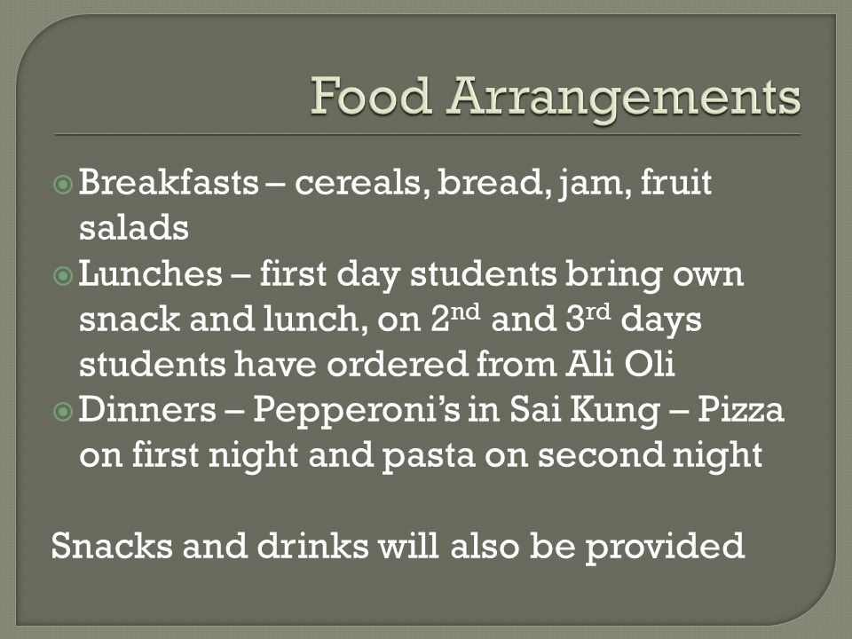  Breakfasts – cereals, bread, jam, fruit salads  Lunches – first day students bring own snack and lunch, on 2 nd and 3 rd days students have ordered from Ali Oli  Dinners – Pepperoni's in Sai Kung – Pizza on first night and pasta on second night Snacks and drinks will also be provided