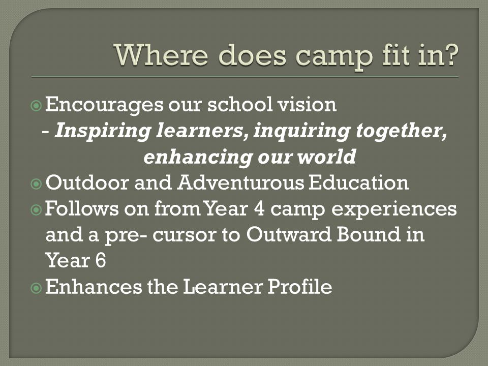  Encourages our school vision - Inspiring learners, inquiring together, enhancing our world  Outdoor and Adventurous Education  Follows on from Year 4 camp experiences and a pre- cursor to Outward Bound in Year 6  Enhances the Learner Profile