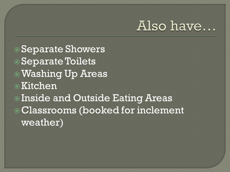  Separate Showers  Separate Toilets  Washing Up Areas  Kitchen  Inside and Outside Eating Areas  Classrooms (booked for inclement weather)