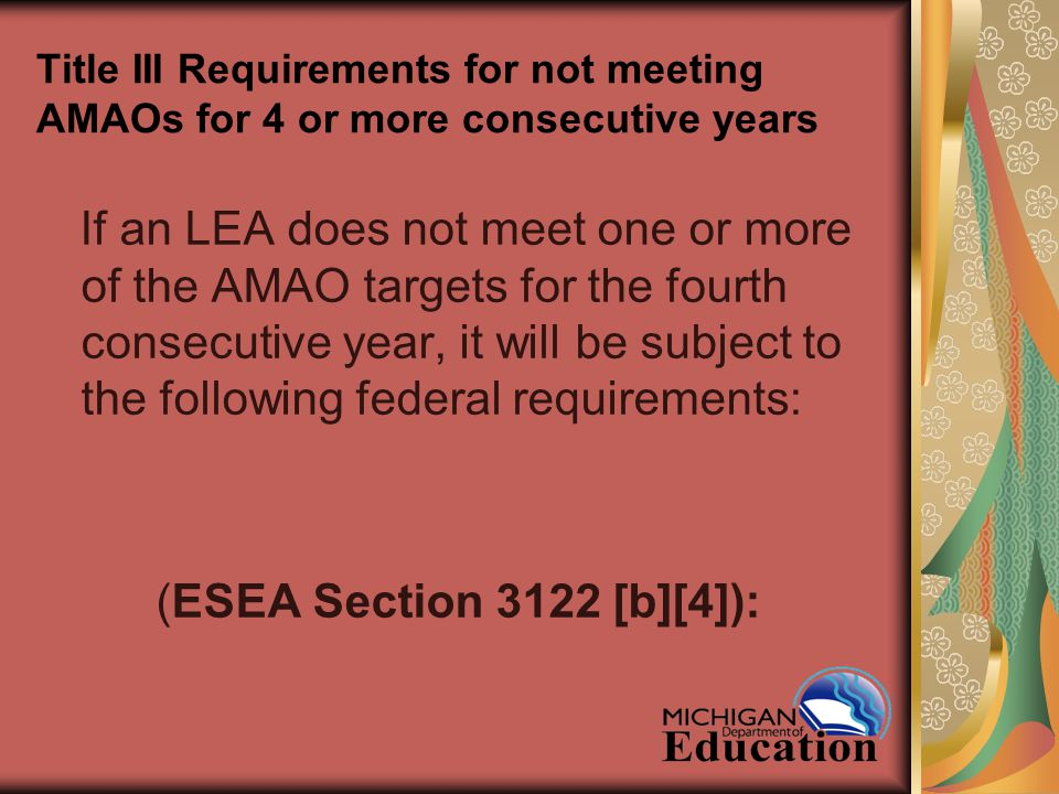 Title III Requirements for not meeting AMAOs for 4 or more consecutive years If an LEA does not meet one or more of the AMAO targets for the fourth consecutive year, it will be subject to the following federal requirements: (ESEA Section 3122 [b][4]):
