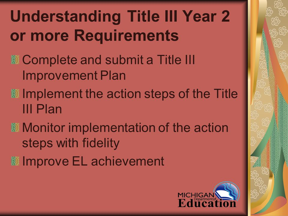 Understanding Title III Year 2 or more Requirements Complete and submit a Title III Improvement Plan Implement the action steps of the Title III Plan Monitor implementation of the action steps with fidelity Improve EL achievement