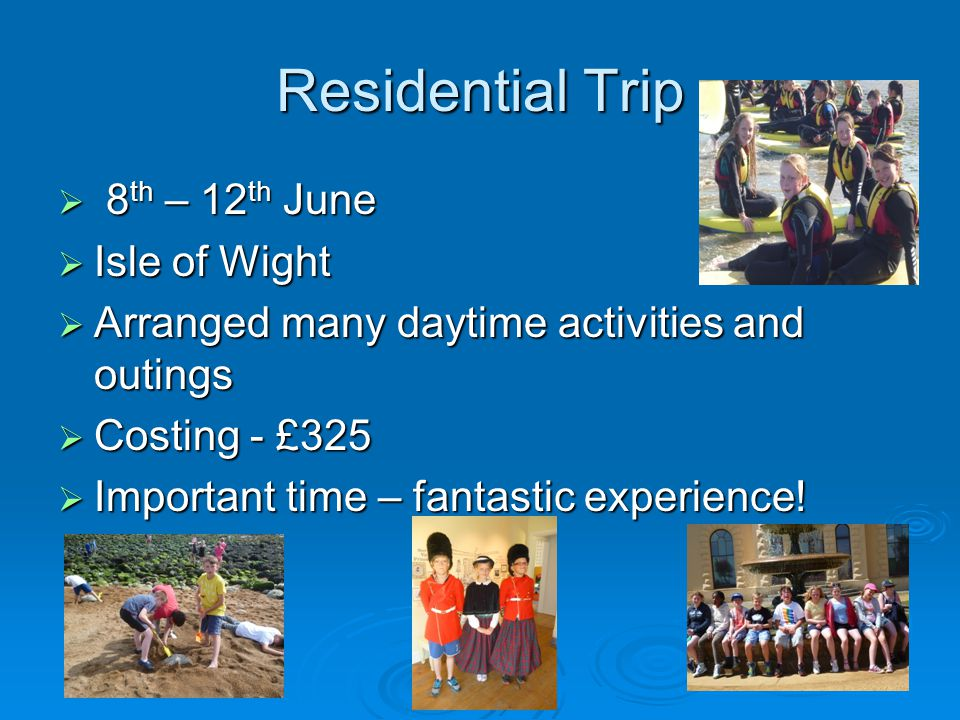 Residential Trip  8 th – 12 th June  Isle of Wight  Arranged many daytime activities and outings  Costing - £325  Important time – fantastic experience!