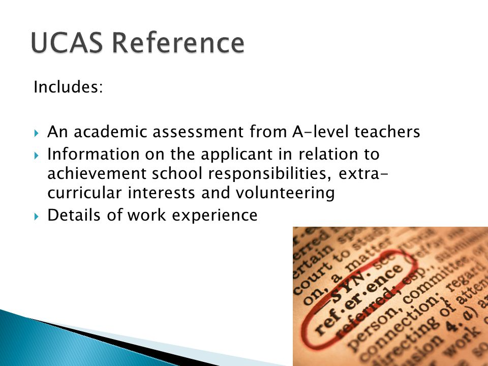 Includes:  An academic assessment from A-level teachers  Information on the applicant in relation to achievement school responsibilities, extra- curricular interests and volunteering  Details of work experience