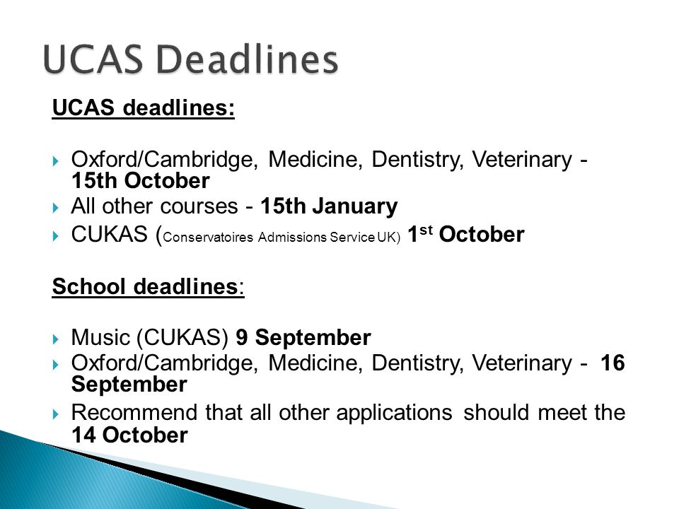 UCAS deadlines:  Oxford/Cambridge, Medicine, Dentistry, Veterinary - 15th October  All other courses - 15th January  CUKAS ( Conservatoires Admissions Service UK) 1 st October School deadlines:  Music (CUKAS) 9 September  Oxford/Cambridge, Medicine, Dentistry, Veterinary - 16 September  Recommend that all other applications should meet the 14 October