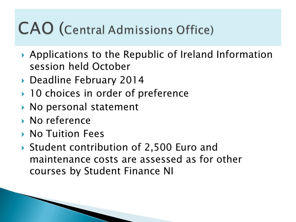  Applications to the Republic of Ireland Information session held October  Deadline February 2014  10 choices in order of preference  No personal statement  No reference  No Tuition Fees  Student contribution of 2,500 Euro and maintenance costs are assessed as for other courses by Student Finance NI