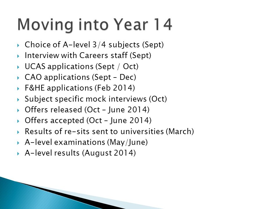  Choice of A-level 3/4 subjects (Sept)  Interview with Careers staff (Sept)  UCAS applications (Sept / Oct)  CAO applications (Sept – Dec)  F&HE applications (Feb 2014)  Subject specific mock interviews (Oct)  Offers released (Oct – June 2014)  Offers accepted (Oct – June 2014)  Results of re-sits sent to universities (March)  A-level examinations (May/June)  A-level results (August 2014)