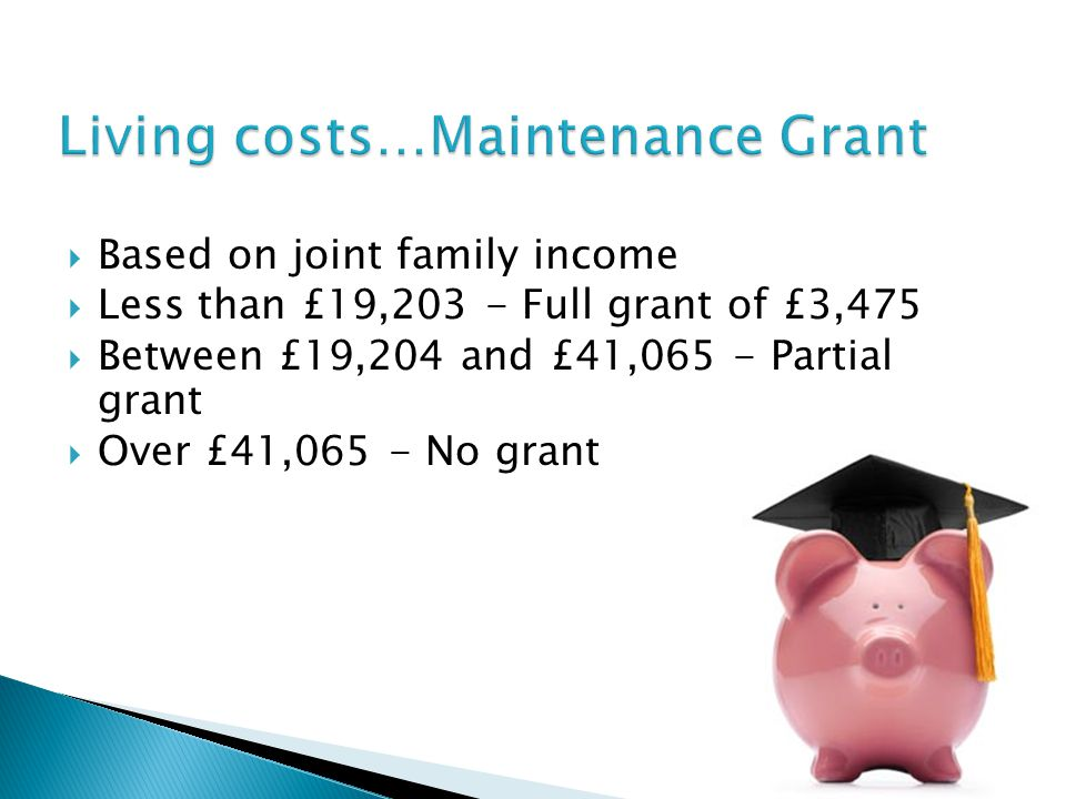  Based on joint family income  Less than £19,203 - Full grant of £3,475  Between £19,204 and £41,065 - Partial grant  Over £41,065 - No grant