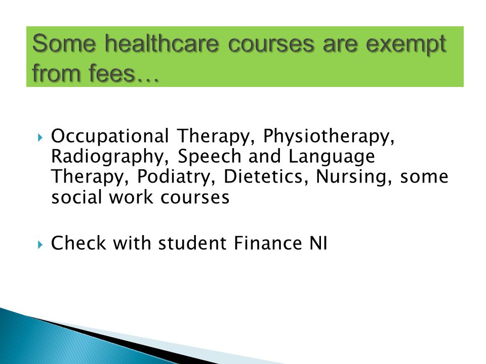  Occupational Therapy, Physiotherapy, Radiography, Speech and Language Therapy, Podiatry, Dietetics, Nursing, some social work courses  Check with student Finance NI