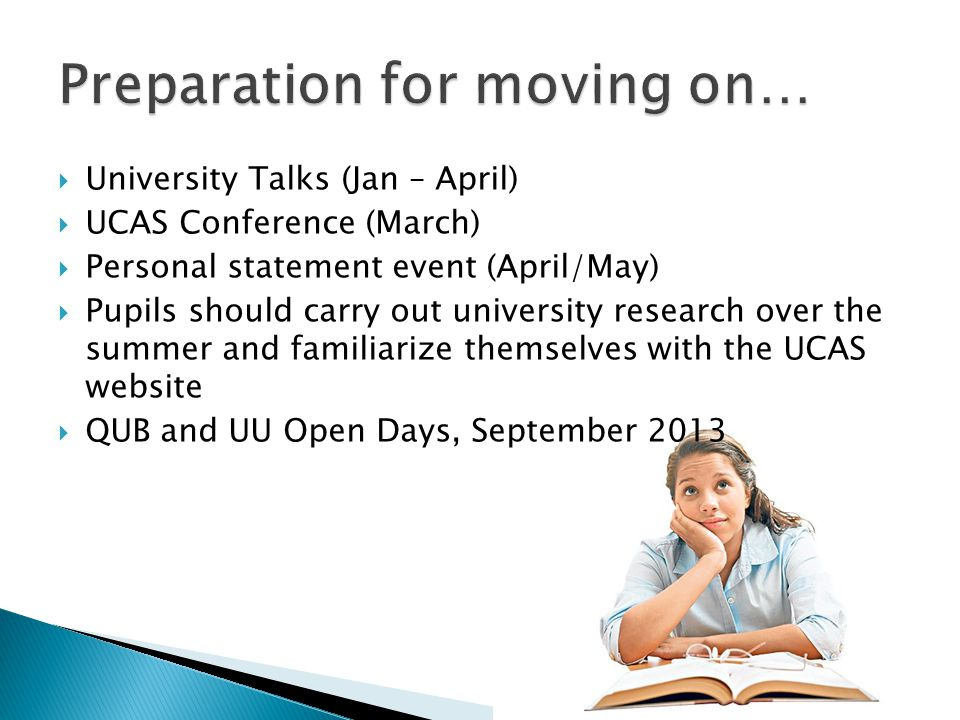  University Talks (Jan – April)  UCAS Conference (March)  Personal statement event (April/May)  Pupils should carry out university research over the summer and familiarize themselves with the UCAS website  QUB and UU Open Days, September 2013