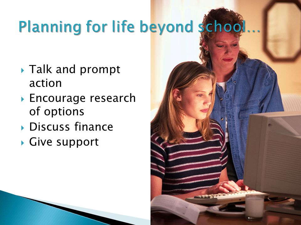  Talk and prompt action  Encourage research of options  Discuss finance  Give support