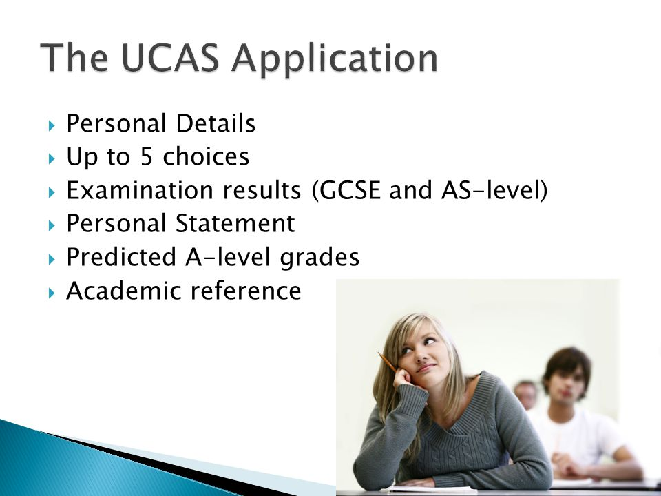  Personal Details  Up to 5 choices  Examination results (GCSE and AS-level)  Personal Statement  Predicted A-level grades  Academic reference