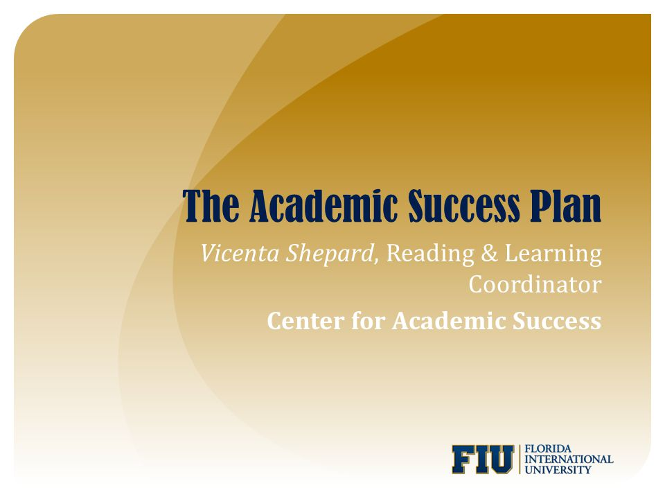 The Academic Success Plan Vicenta Shepard, Reading & Learning Coordinator Center for Academic Success