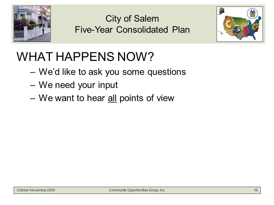 City of Salem Five-Year Consolidated Plan October-November 2009Community Opportunities Group, Inc.10 WHAT HAPPENS NOW.