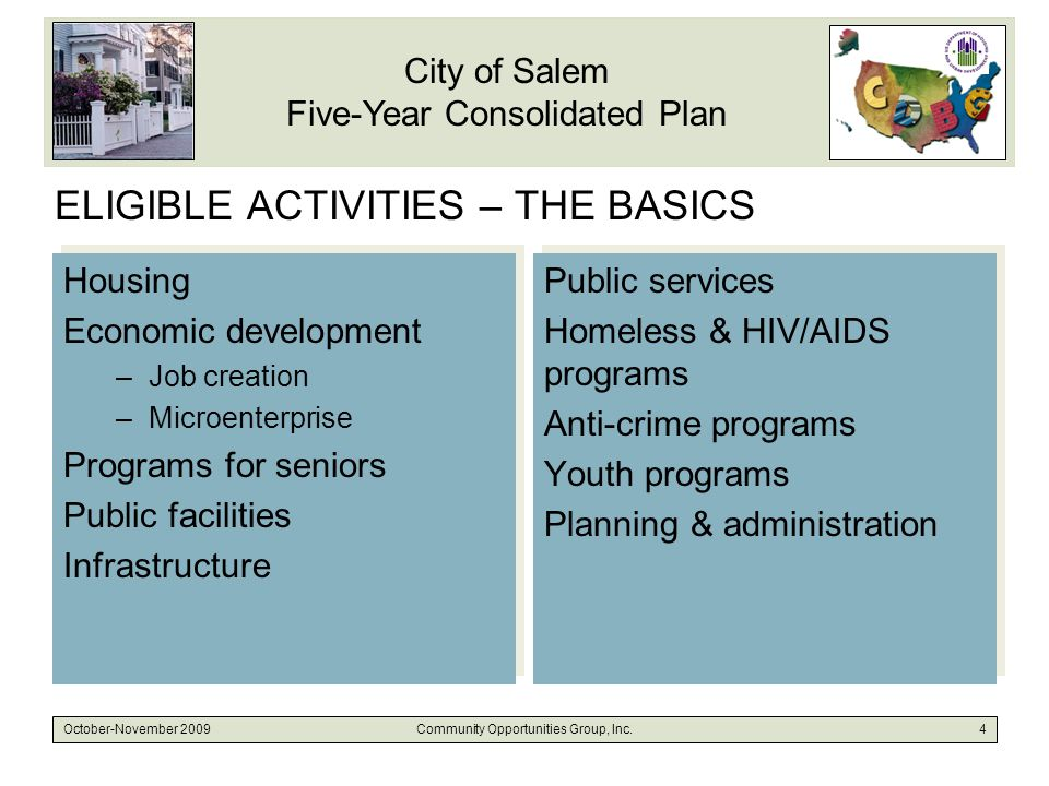 City of Salem Five-Year Consolidated Plan October-November 2009Community Opportunities Group, Inc.4 ELIGIBLE ACTIVITIES – THE BASICS Housing Economic development –Job creation –Microenterprise Programs for seniors Public facilities Infrastructure Housing Economic development –Job creation –Microenterprise Programs for seniors Public facilities Infrastructure Public services Homeless & HIV/AIDS programs Anti-crime programs Youth programs Planning & administration Public services Homeless & HIV/AIDS programs Anti-crime programs Youth programs Planning & administration
