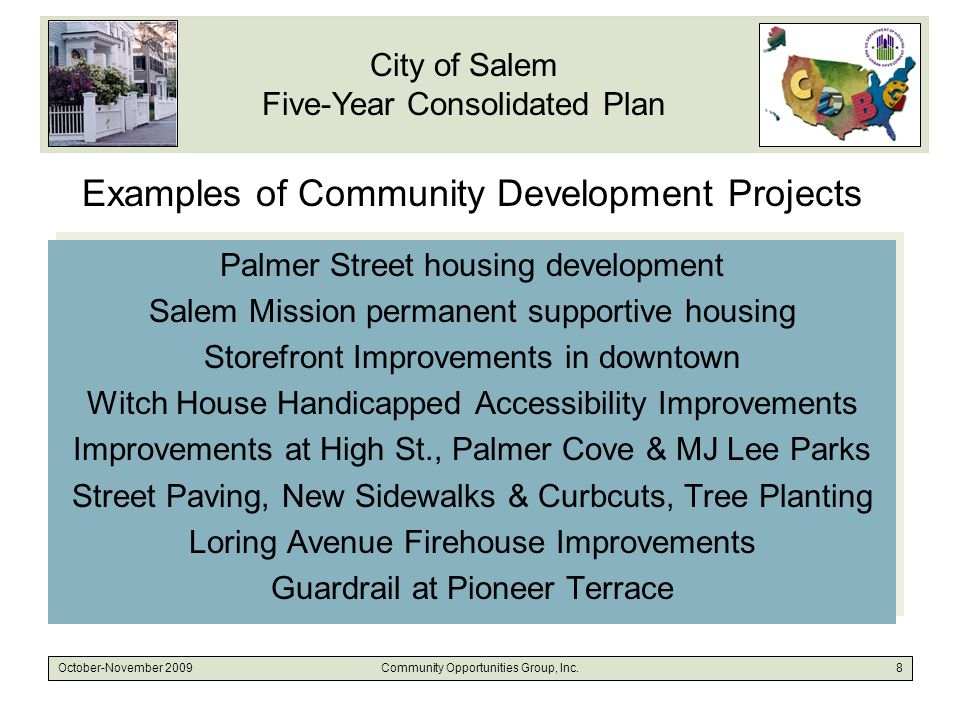 City of Salem Five-Year Consolidated Plan October-November 2009Community Opportunities Group, Inc.8 Examples of Community Development Projects Palmer Street housing development Salem Mission permanent supportive housing Storefront Improvements in downtown Witch House Handicapped Accessibility Improvements Improvements at High St., Palmer Cove & MJ Lee Parks Street Paving, New Sidewalks & Curbcuts, Tree Planting Loring Avenue Firehouse Improvements Guardrail at Pioneer Terrace Palmer Street housing development Salem Mission permanent supportive housing Storefront Improvements in downtown Witch House Handicapped Accessibility Improvements Improvements at High St., Palmer Cove & MJ Lee Parks Street Paving, New Sidewalks & Curbcuts, Tree Planting Loring Avenue Firehouse Improvements Guardrail at Pioneer Terrace