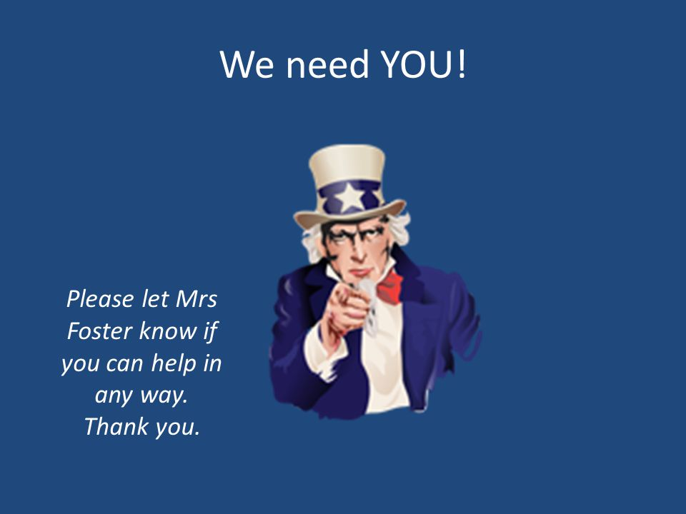 We need YOU! Please let Mrs Foster know if you can help in any way. Thank you.
