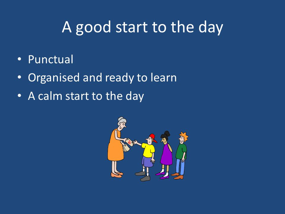 A good start to the day Punctual Organised and ready to learn A calm start to the day