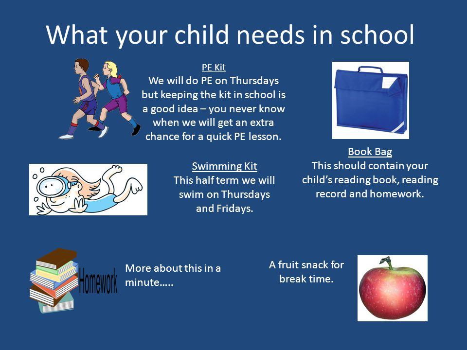 What your child needs in school PE Kit We will do PE on Thursdays but keeping the kit in school is a good idea – you never know when we will get an extra chance for a quick PE lesson.