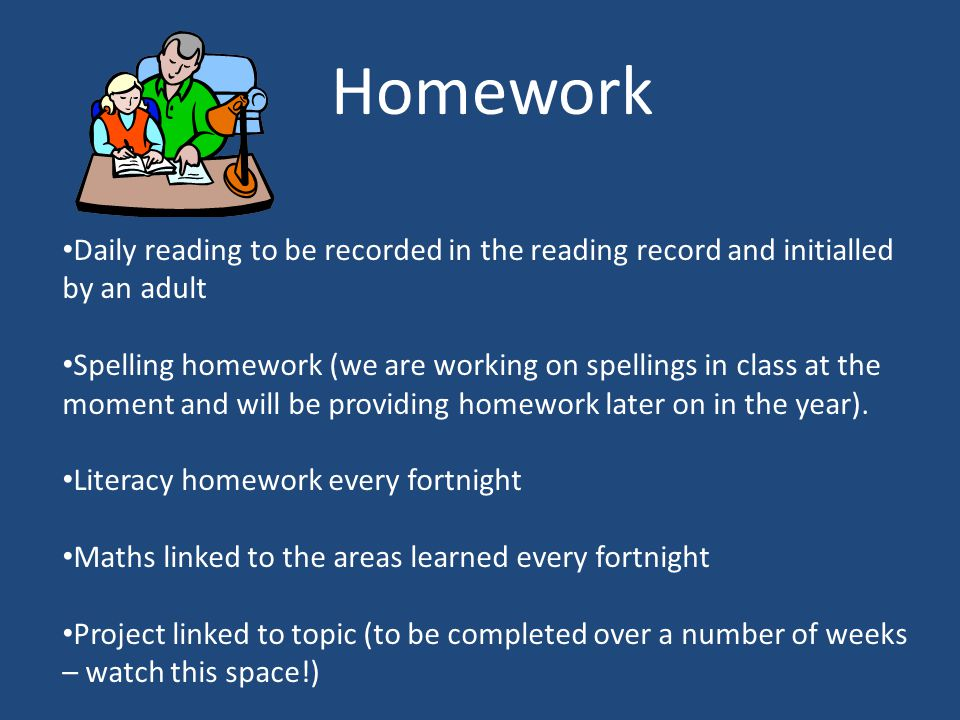 Homework Daily reading to be recorded in the reading record and initialled by an adult Spelling homework (we are working on spellings in class at the moment and will be providing homework later on in the year).