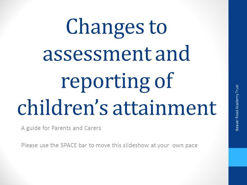 Changes to assessment and reporting of children's attainment A guide for Parents and Carers Please use the SPACE bar to move this slideshow at your own pace Beaver Road Academy Trust
