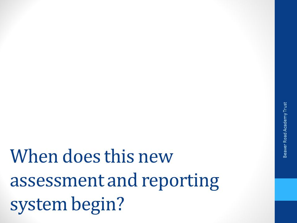 When does this new assessment and reporting system begin Beaver Road Academy Trust