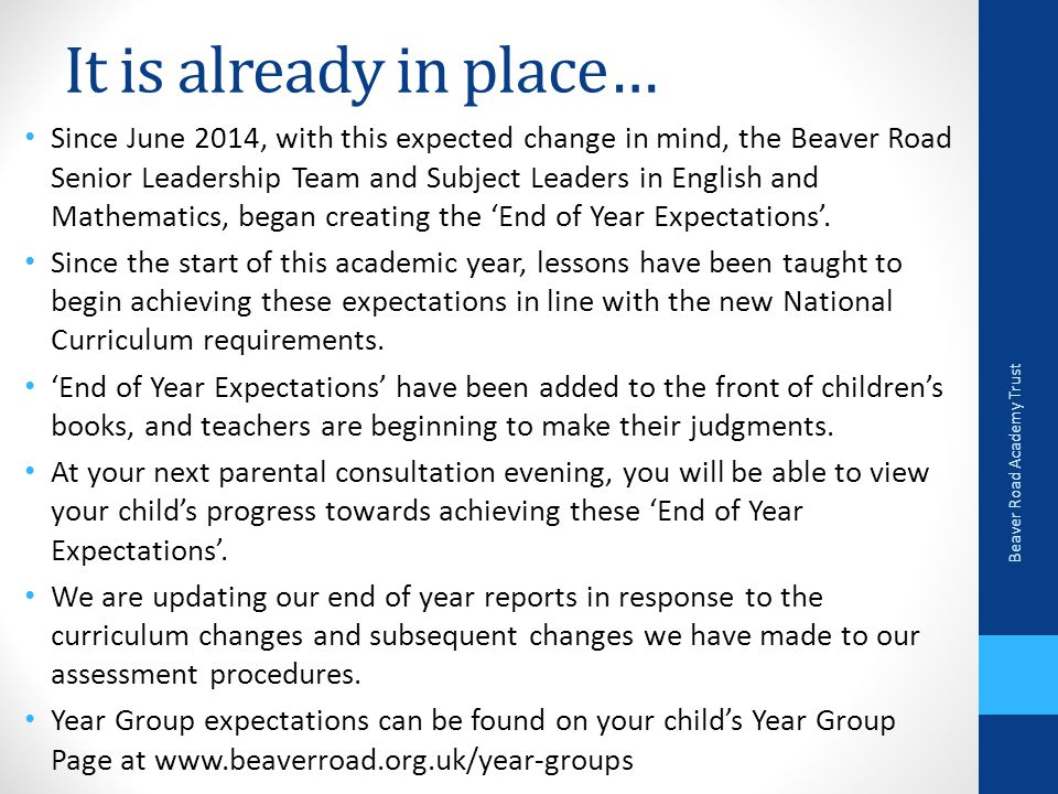 It is already in place… Since June 2014, with this expected change in mind, the Beaver Road Senior Leadership Team and Subject Leaders in English and Mathematics, began creating the 'End of Year Expectations'.
