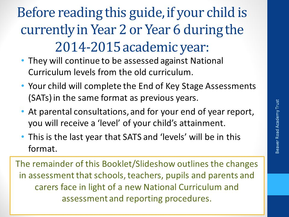 Before reading this guide, if your child is currently in Year 2 or Year 6 during the 2014-2015 academic year: They will continue to be assessed against National Curriculum levels from the old curriculum.