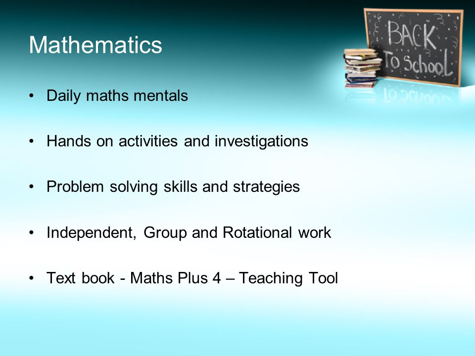 Mathematics Daily maths mentals Hands on activities and investigations Problem solving skills and strategies Independent, Group and Rotational work Text book - Maths Plus 4 – Teaching Tool