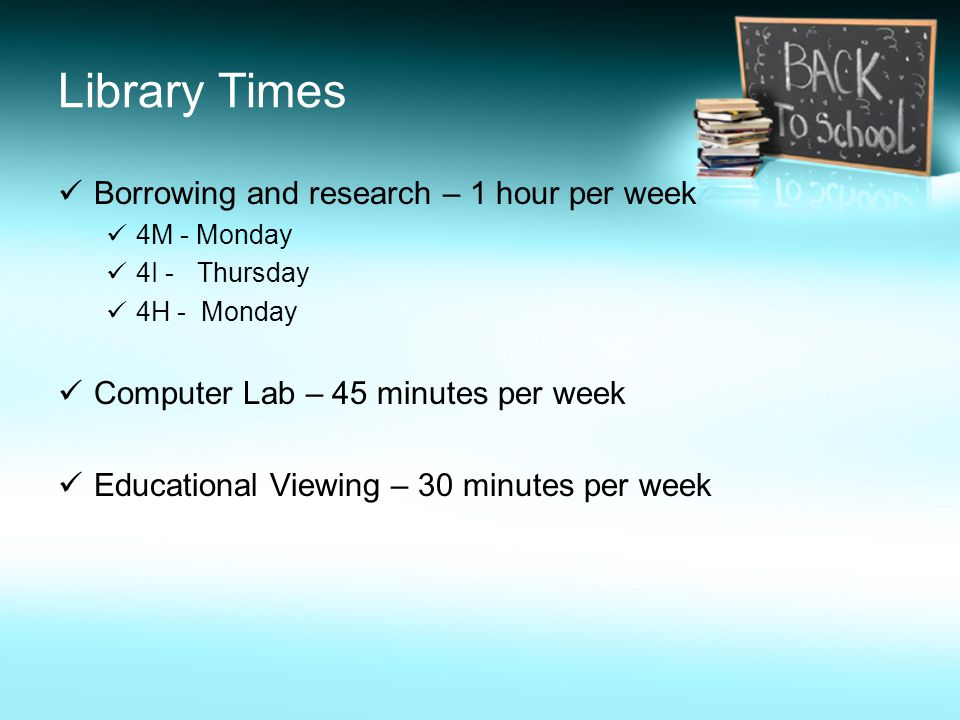 Library Times Borrowing and research – 1 hour per week 4M - Monday 4I - Thursday 4H - Monday Computer Lab – 45 minutes per week Educational Viewing – 30 minutes per week