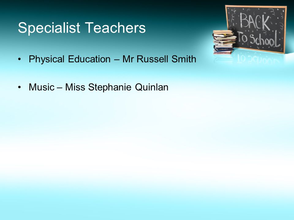 Specialist Teachers Physical Education – Mr Russell Smith Music – Miss Stephanie Quinlan