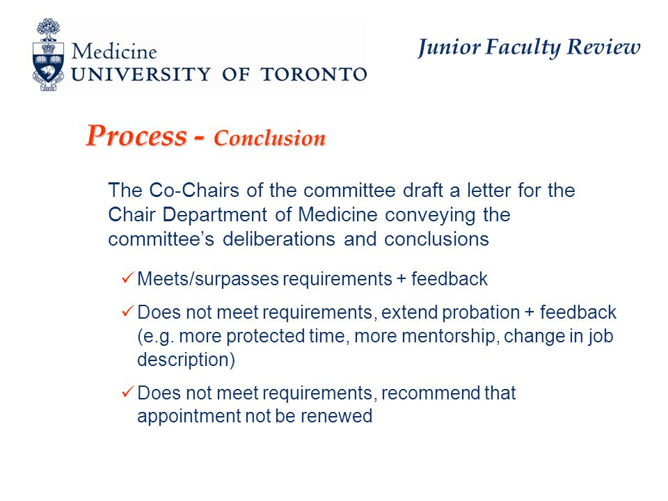 Junior Faculty Review Process - Conclusion   The Co-Chairs of the committee draft a letter for the Chair Department of Medicine conveying the committee's deliberations and conclusions Meets/surpasses requirements + feedback Does not meet requirements, extend probation + feedback (e.g.