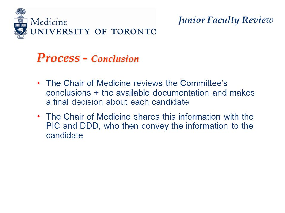 Junior Faculty Review Process - Conclusion The Chair of Medicine reviews the Committee's conclusions + the available documentation and makes a final decision about each candidate The Chair of Medicine shares this information with the PIC and DDD, who then convey the information to the candidate