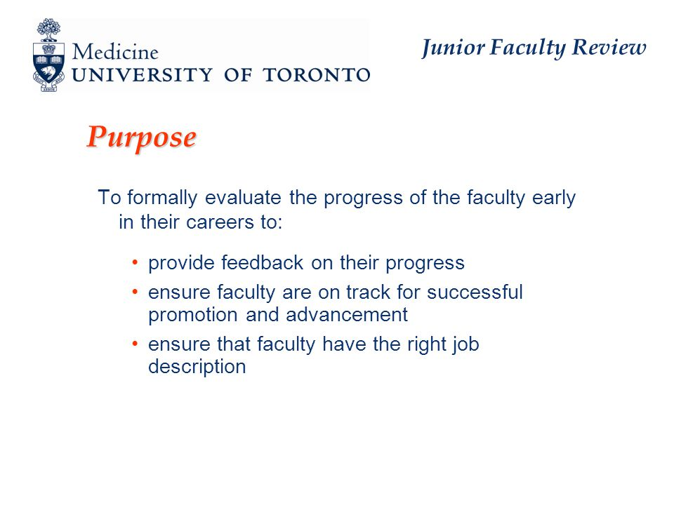 Junior Faculty Review Purpose To formally evaluate the progress of the faculty early in their careers to: provide feedback on their progress ensure faculty are on track for successful promotion and advancement ensure that faculty have the right job description
